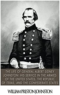 The Life of General Albert Sidney Johnston: His Service in the Armies of the United States, the Republic of Texas, and the...