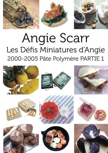 Angie Scarr Les Défis Miniatures d'Angie: 2000-2005 Pâte Polymère PARTIE 1: Volume 1