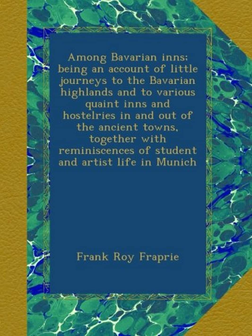 Among Bavarian inns; being an account of little journeys to the Bavarian highlands and to various quaint inns and hostelries in and out of the ancient ... of student and artist life in Munich