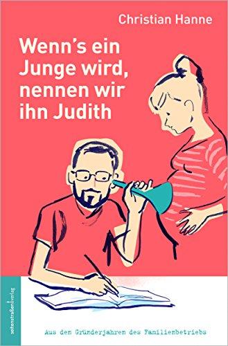 Wenn's ein Junge wird, nennen wir ihn Judith: Aus den Gründerjahren des Familienbetriebs
