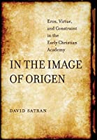 In the Image of Origen: Eros, Virtue, and Constraint in the Early Christian Academy (Transformation of the Classical Heritage)