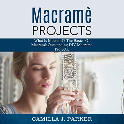 Macrame Projects: What Is Macrame? The Basics of Macrame Outstanding DIY Macramé Projects audiobook cover art