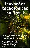Inovações tecnológicas no Brasil: Novos caminhos para o desenvolvimento (Portuguese Edition)