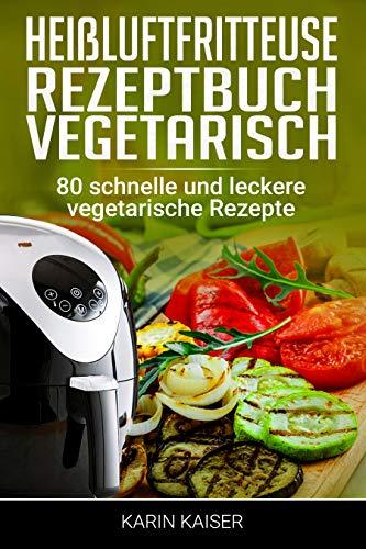 Heißluftfritteuse Rezeptbuch Vegetarisch: 80 schnelle und leckere vegetarische Rezepte...frittieren ohne Öl, Grillen, Backen, Garen
