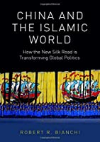 China and the Islamic World: How the New Silk Road Is Transforming Global Politics