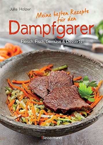 Meine besten Rezepte für den Dampfgarer: Fleisch, Fisch, Gemüse und Desserts - schönes Layout und komplett bebildert mit farbigen Rezeptfotos