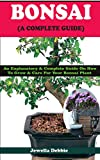 BONSAI (A COMPLETE GUIDE): An Explanatory & Complete Guide On How to Grow & Care For Your Bonsai Plant (English Edition)