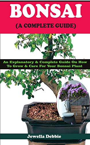 BONSAI (A COMPLETE GUIDE): An Explanatory & Complete Guide On How to Grow & Care For Your Bonsai Plant