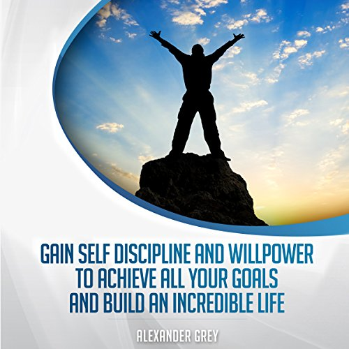 Gain Discipline and Willpower to Achieve All Your Goals and Build an Incredible Life audiobook cover art