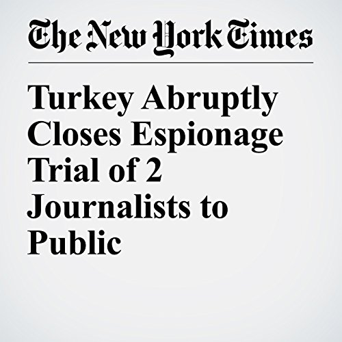 Turkey Abruptly Closes Espionage Trial of 2 Journalists to Public cover art