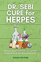 Dr. SEBI CURE FOR HERPES: The Natural Method to Cure Herpes Virus and Prevent Recurrences With Dr. Sebi's Herbs and Alkaline Diet