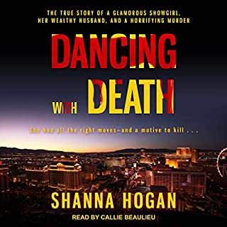 Dancing with Death     The True Story of a Glamorous Showgirl, Her Wealthy Husband, and a Horrifying Murder              By:                                                                                                                                 Shanna Hogan                               Narrated by:                                                                                                                                 Callie Beaulieu                      Length: 11 hrs and 50 mins     17 ratings     Overall 4.4