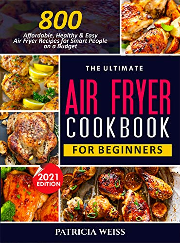 THE ULTIMATE AIR FRYER COOKBOOK FOR BEGINNERS: 800 Affordable, Healthy and Easy Air Fryer Recipes for Smart People on a Budget (English Edition)