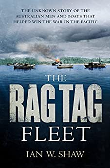 The Rag Tag Fleet: The unknown story of the Australian men and boats that helped win the war in the Pacific by [Ian W. Shaw]