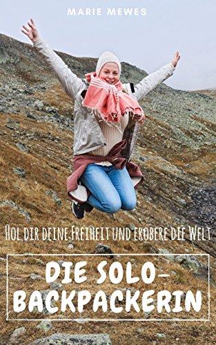 Die Solo-Backpackerin: Hol Dir Deine Freiheit und erobere die Welt