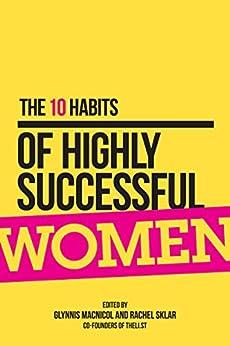 The 10 Habits of Highly Successful Women by [Glynnis MacNicol, Rachel Sklar]