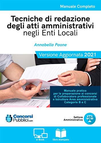Tecniche di redazione degli Atti Amministrativi negli Enti locali: Manuale pratico per la preparazione ai concorsi di amministrativo, categoria B e C