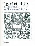 I giardini del duca. Luoghi di delizia dai Montefeltro ai Della Rovere. Catalogo della mostra (Urbino, 28 marzo-10 giugno 2018) (Arte)