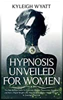 Hypnosis Unveiled for Women: The Step-By-Step Guide To Overcome Anxiety, Depression, Insomnia and Have a Rapid Weight Loss. How To Immediately Change Yourself To Transform Your Life