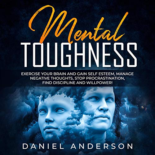 Mental Toughness: Exercise Your Brain and Gain Self Esteem, Manage Negative Thoughts, Stop Procrastination, Find Discipline and Willpower!  By  cover art