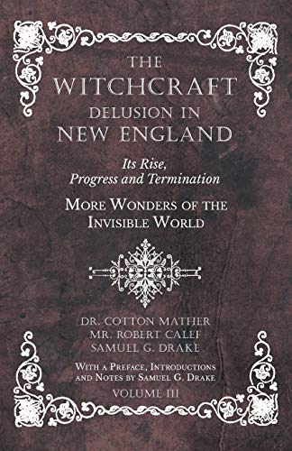 The Witchcraft Delusion in New England - Its Rise, Progress and Termination - More Wonders of the Invisible World - With a Preface, Introductions and Notes by Samuel G. Drake - Volume III
