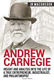 Andrew Carnegie - Insight and Analysis into the Life of a True Entrepreneur, Industrialist, and Philanthropist...