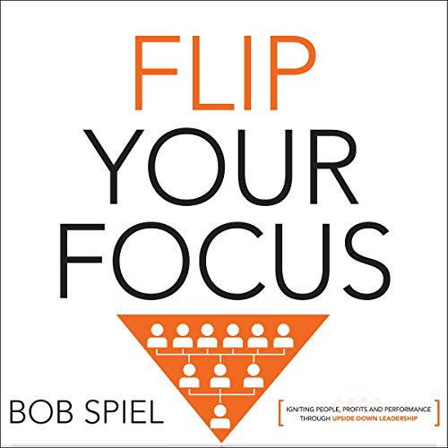 Flip Your Focus: Igniting People, Profits and Performance through Upside-Down audiobook cover art