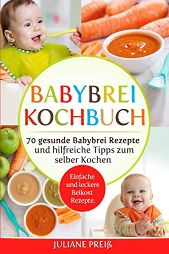 Babybrei Kochbuch: 70 gesunde Babybrei Rezepte und hilfreiche Tipps zum selber Kochen. Einfache und leckere Beikost Rezepte.