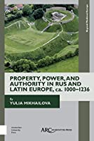 Property, Power, and Authority in Rus and Latin Europe, CA. 1000-1236 (Beyond Medieval Europe)