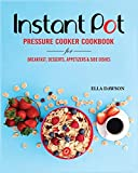 Instant Pot Pressure Cooker Cookbook for Breakfast, Desserts, Appetizers and Side Dishes (Instant Pot Recipes for Breakfast, Appetizers, Desserts, Lunch and Dinner)