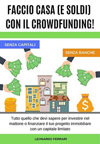 FACCIO CASA (E SOLDI) CON IL CROWDFUNDING!: Tutto quello che devi sapere per investire nel mattone o finanziare il tuo...