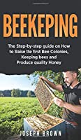 Beekeeping: The Step-By-Step Guide On How To Raise Thе First Bее Соlоnies, Keeping Bees And Produce Quality Honey