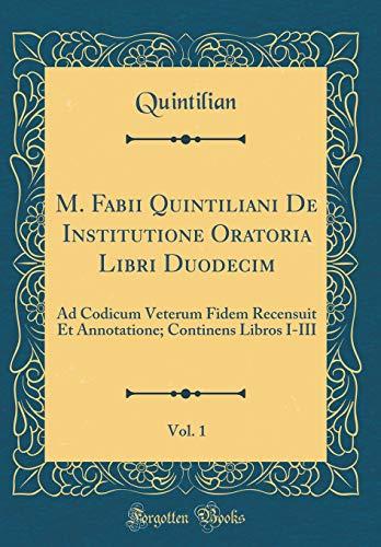 M. Fabii Quintiliani De Institutione Oratoria Libri Duodecim, Vol. 1: Ad Codicum Veterum Fidem Recensuit Et Annotatione; Continens Libros I-III (Classic Reprint)