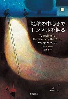 [ケヴィン・ウィルソン, 芹澤 恵]の地球の中心までトンネルを掘る (海外文学セレクション)