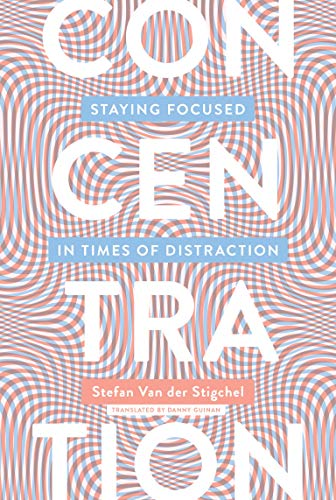 Concentration: Staying Focused in Times of Distraction (The MIT Press)