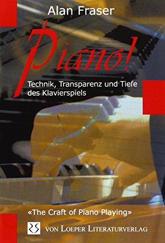Piano!: Technik, Transparenz und Tiefe des Klavierspiels: «The craft of Piano playing»
