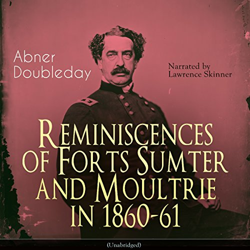 Reminiscences of Forts Sumter and Moultrie in 1860-61                   By:                                                                                                                                 Abner Doubleday                               Narrated by:                                                                                                                                 Lawrence Skinner                      Length: 3 hrs and 30 mins     1 rating     Overall 5.0