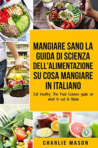 Mangiare Sano La guida di Scienza dell'Alimentazione su cosa mangiare In italiano/ Eat Healthy The Food Science guide on what to eat In Italian