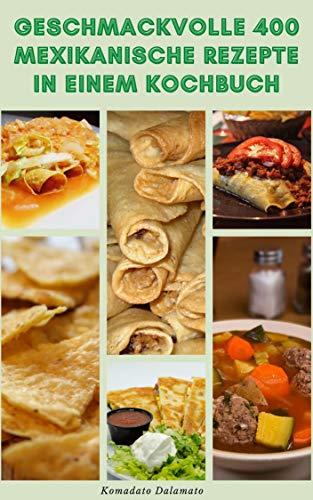 Geschmackvolle 400 Mexikanische Rezepte In Einem Kochbuch : Rezepte Für Salsa, Suppen, Brote, Salate, Eier, Fisch Und Meeresfrüchte, Eintöpfe, Geflügel, Rindfleisch, Reis Und Bohne, Desserts