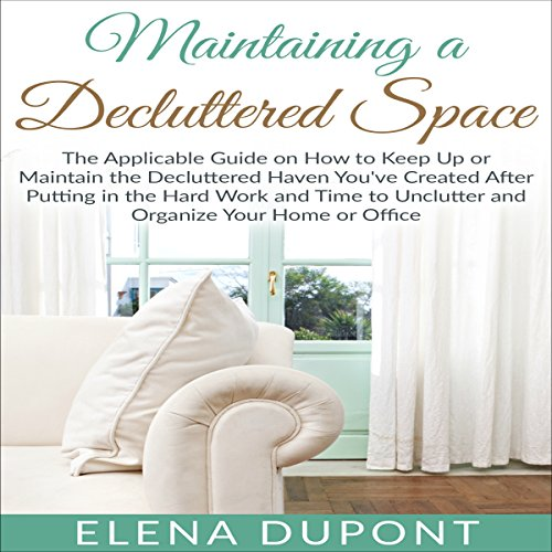 Maintaining a Decluttered Space     The Applicable Guide on How to Maintain the Decluttered Haven You've Created After Putting in the Hard Work and Time to Unclutter and Organize Your Home or Office              By:                                                                                                                                 Elena Dupont                               Narrated by:                                                                                                                                 Tanya Goffman                      Length: 40 mins     3 ratings     Overall 4.0