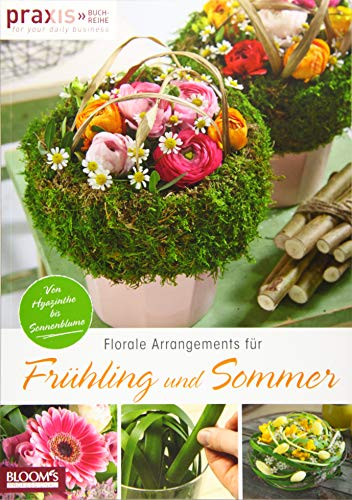 Florale Arrangements für Frühling und Sommer: Von Hyazinthe bis Sonnenblume (PRAXIS - for your daily business)
