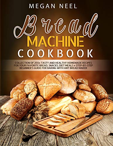 Bread Machine Cookbook: Collection of 250+ Tasty and Healthy Homemade Recipes for Your Favorite Bread, Snacks, Diet Meals + Step-by-Step Beginner's Guide for Baking With Any Bread Maker