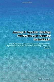 Journal & Tracker: Healing Periventricular Nodular Heterotopia: The 30 Day Raw Vegan Plant-Based Detoxification & Regenera...
