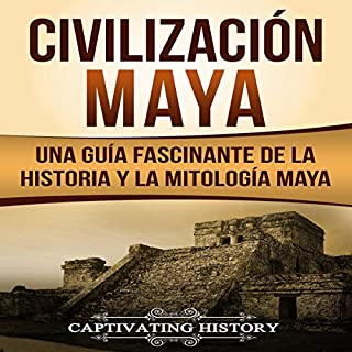 Civilización Maya [Maya Civilization]      Una Guía Fascinante de la Historia y la Mitología Maya [A Captivating Guide to Maya History and Maya Mythology]              By:                                                                                                                                 Captivating History                               Narrated by:                                                                                                                                 Nicolas Villanueva                      Length: 1 hr and 48 mins     24 ratings     Overall 5.0