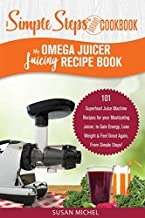 My Omega Juicer Juicing Recipe Book, A Simple Steps Brand Cookbook: 101 Superfood Juice Machine Recipes for your Masticating Juicer, to Gain Energy, ... machines, Juice Extractor, Juicing Books)