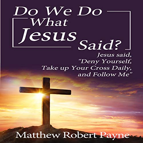 "Do We Do What Jesus Said?: Jesus Said, ""Deny Yourself, Take up Your Cross Daily, and Follow Me"" cover art"