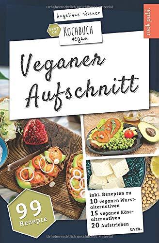 Veganer Aufschnitt | Best of Kochbuch Vegan: VEGANE ALTERNATIVEN | 99 Rezepte: veganer KÄSE, vegane WURST, AUFSTRICHE uvm.