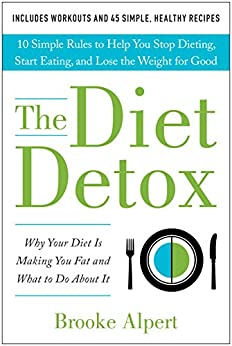 The Diet Detox: Why Your Diet Is Making You Fat and What to Do About It: 10 Simple Rules to Help You Stop Dieting, Start Eating, and Lose the Weight for Good by [Brooke Alpert]