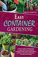Easy Container Gardening: A Practical Guide to Growing Indoor & Outdoor Herbs to use in Food and Remedies that Heal. Avoid Common Setbacks and Enjoy Seasonal Harvests. Includes Decoration and Gift Ideas