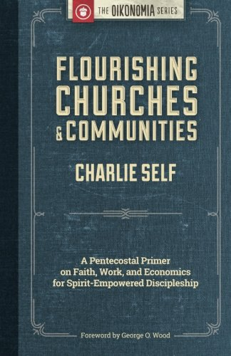 Flourishing Churches and Communities: A Pentecostal Primer on Faith, Work, and Economics for Spirit-Empowered Disciplesh